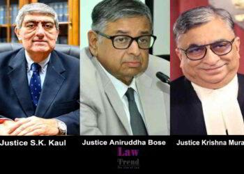 SK Kaul, Aniruddha Bose and Krishna Murari J